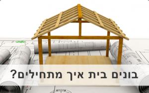 בונים בית איך מתחילים?